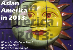 Asian America in 2013: Where Do We Come From? What Are We? Where Are We Going? Part 1: Sensus Communis